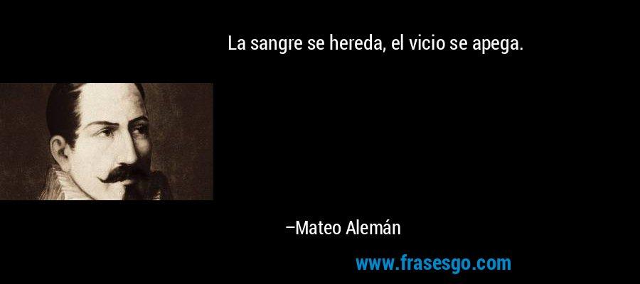 La sangre se hereda, el vicio se apega. – Mateo Alemán