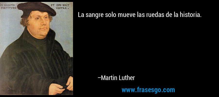 La sangre solo mueve las ruedas de la historia. – Martin Luther