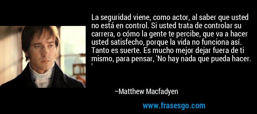 La seguridad viene, como actor, al saber que usted no está en control. Si usted trata de controlar su carrera, o cómo la gente te percibe, que va a hacer usted satisfecho, porque la vida no funciona así. Tanto es suerte. Es mucho mejor dejar fuera de ti mismo, para pensar, 'No hay nada que pueda hacer. ' – Matthew Macfadyen
