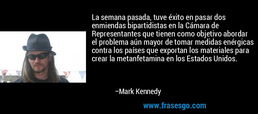 La semana pasada, tuve éxito en pasar dos enmiendas bipartidistas en la Cámara de Representantes que tienen como objetivo abordar el problema aún mayor de tomar medidas enérgicas contra los países que exportan los materiales para crear la metanfetamina en los Estados Unidos. – Mark Kennedy