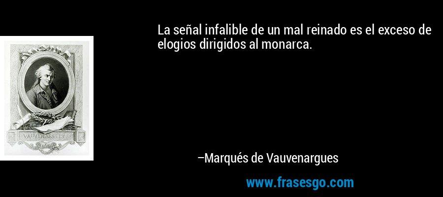 La señal infalible de un mal reinado es el exceso de elogios dirigidos al monarca. – Marqués de Vauvenargues