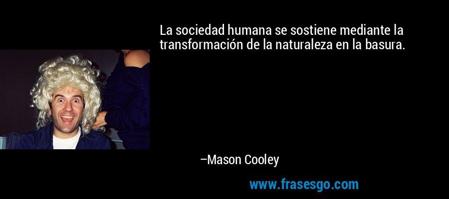 La sociedad humana se sostiene mediante la transformación de la naturaleza en la basura. – Mason Cooley
