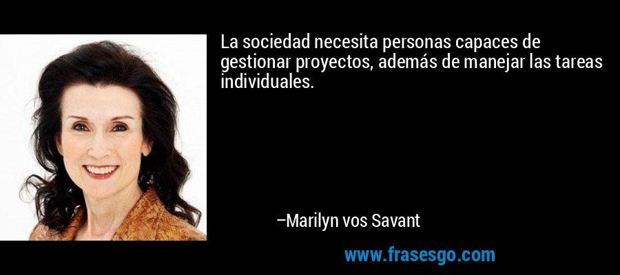 La sociedad necesita personas capaces de gestionar proyectos, además de manejar las tareas individuales. – Marilyn vos Savant