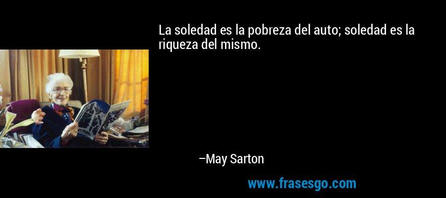 La soledad es la pobreza del auto; soledad es la riqueza del mismo. – May Sarton