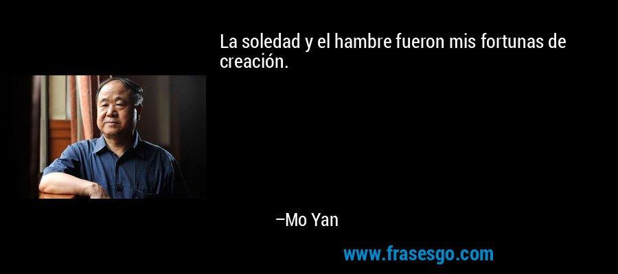 La soledad y el hambre fueron mis fortunas de creación. – Mo Yan