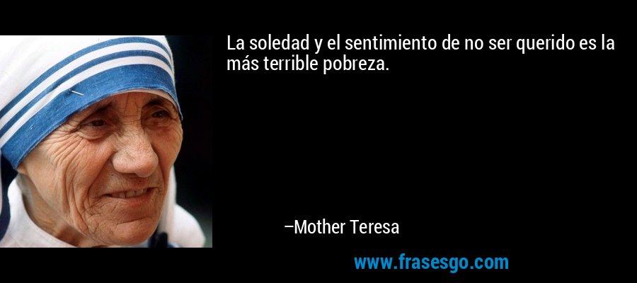 La soledad y el sentimiento de no ser querido es la más terrible pobreza. – Mother Teresa