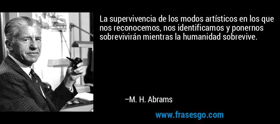 La supervivencia de los modos artísticos en los que nos reconocemos, nos identificamos y ponernos sobrevivirán mientras la humanidad sobrevive. – M. H. Abrams