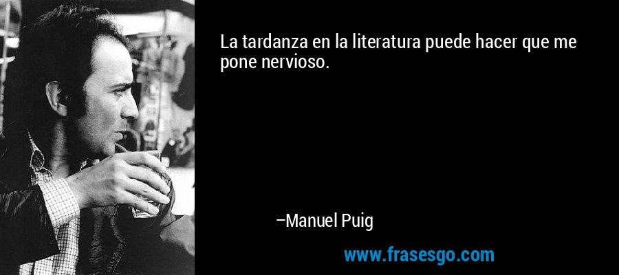 La tardanza en la literatura puede hacer que me pone nervioso. – Manuel Puig