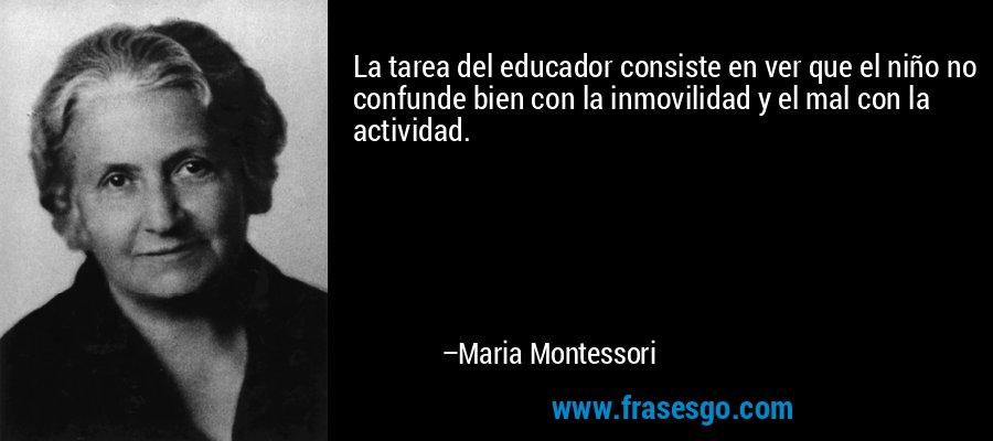 La tarea del educador consiste en ver que el niño no confunde bien con la inmovilidad y el mal con la actividad. – Maria Montessori