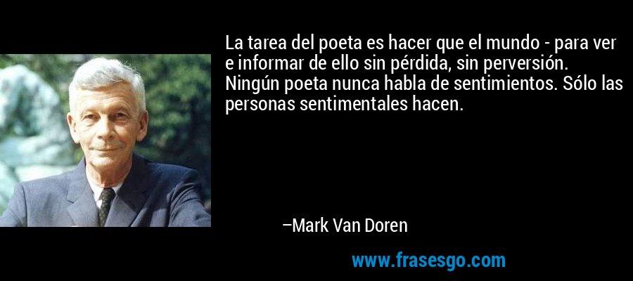 La tarea del poeta es hacer que el mundo - para ver e informar de ello sin pérdida, sin perversión. Ningún poeta nunca habla de sentimientos. Sólo las personas sentimentales hacen. – Mark Van Doren