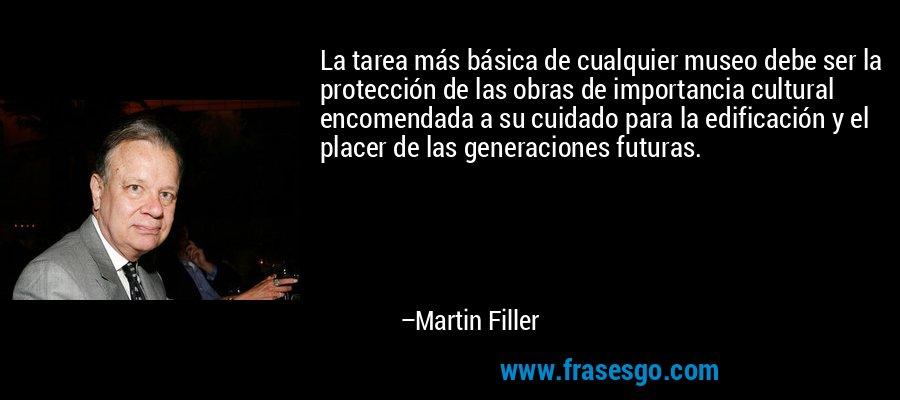 La tarea más básica de cualquier museo debe ser la protección de las obras de importancia cultural encomendada a su cuidado para la edificación y el placer de las generaciones futuras. – Martin Filler