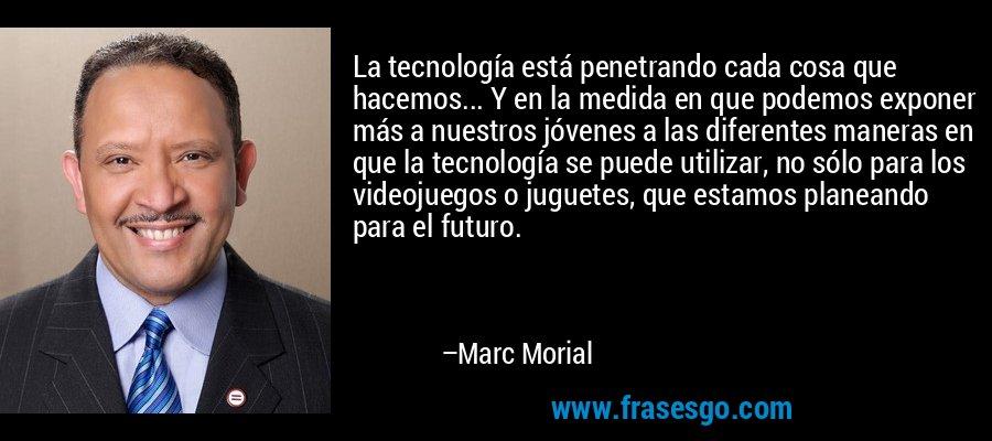 La tecnología está penetrando cada cosa que hacemos... Y en la medida en que podemos exponer más a nuestros jóvenes a las diferentes maneras en que la tecnología se puede utilizar, no sólo para los videojuegos o juguetes, que estamos planeando para el futuro. – Marc Morial