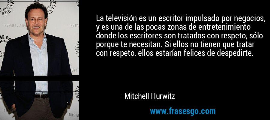 La televisión es un escritor impulsado por negocios, y es una de las pocas zonas de entretenimiento donde los escritores son tratados con respeto, sólo porque te necesitan. Si ellos no tienen que tratar con respeto, ellos estarían felices de despedirte. – Mitchell Hurwitz