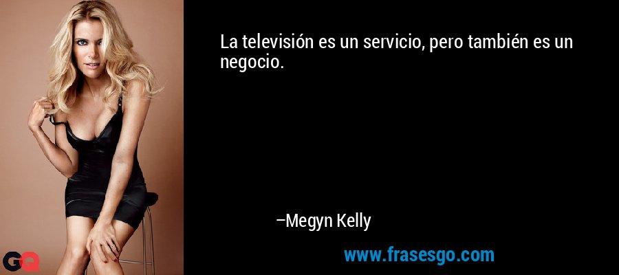 La televisión es un servicio, pero también es un negocio. – Megyn Kelly