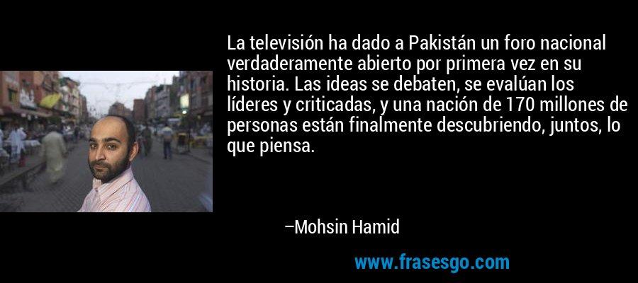 La televisión ha dado a Pakistán un foro nacional verdaderamente abierto por primera vez en su historia. Las ideas se debaten, se evalúan los líderes y criticadas, y una nación de 170 millones de personas están finalmente descubriendo, juntos, lo que piensa. – Mohsin Hamid