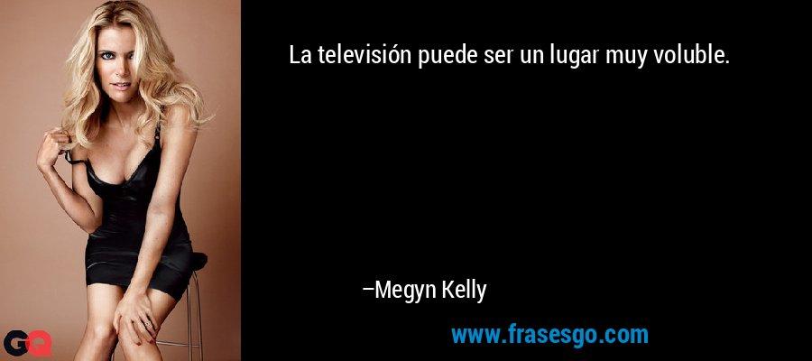 La televisión puede ser un lugar muy voluble. – Megyn Kelly