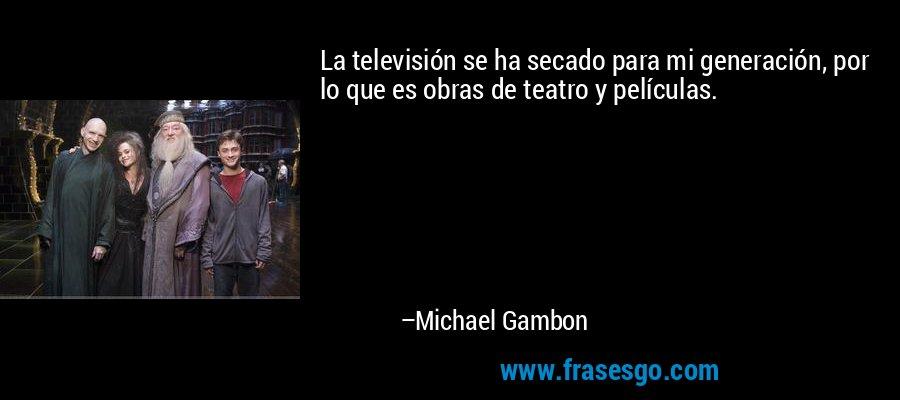 La televisión se ha secado para mi generación, por lo que es obras de teatro y películas. – Michael Gambon