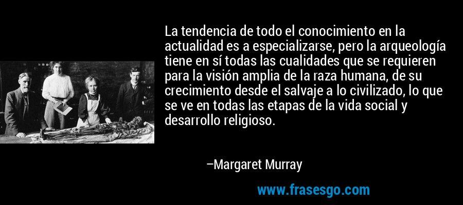 La tendencia de todo el conocimiento en la actualidad es a especializarse, pero la arqueología tiene en sí todas las cualidades que se requieren para la visión amplia de la raza humana, de su crecimiento desde el salvaje a lo civilizado, lo que se ve en todas las etapas de la vida social y desarrollo religioso. – Margaret Murray