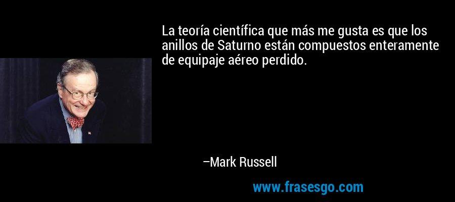 La teoría científica que más me gusta es que los anillos de Saturno están compuestos enteramente de equipaje aéreo perdido. – Mark Russell