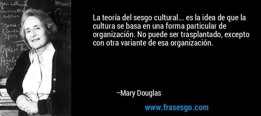 La teoría del sesgo cultural... es la idea de que la cultura se basa en una forma particular de organización. No puede ser trasplantado, excepto con otra variante de esa organización. – Mary Douglas