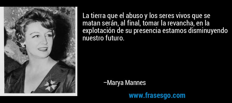 La tierra que el abuso y los seres vivos que se matan serán, al final, tomar la revancha, en la explotación de su presencia estamos disminuyendo nuestro futuro. – Marya Mannes