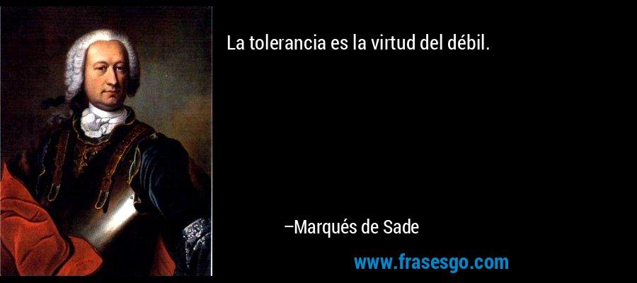 La tolerancia es la virtud del débil. – Marqués de Sade