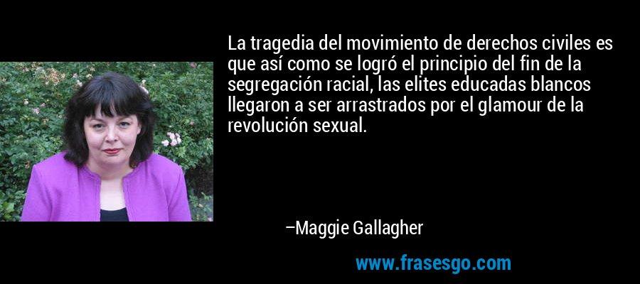 La tragedia del movimiento de derechos civiles es que así como se logró el principio del fin de la segregación racial, las elites educadas blancos llegaron a ser arrastrados por el glamour de la revolución sexual. – Maggie Gallagher