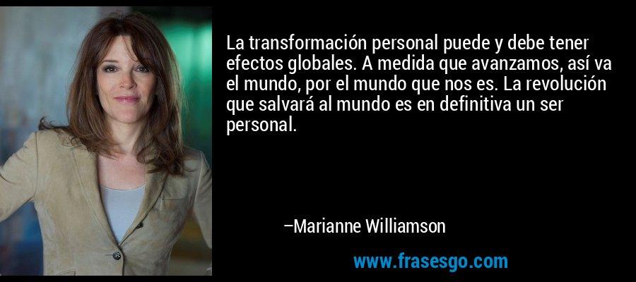 La transformación personal puede y debe tener efectos globales. A medida que avanzamos, así va el mundo, por el mundo que nos es. La revolución que salvará al mundo es en definitiva un ser personal. – Marianne Williamson