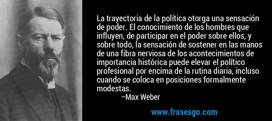 La trayectoria de la política otorga una sensación de poder. El conocimiento de los hombres que influyen, de participar en el poder sobre ellos, y sobre todo, la sensación de sostener en las manos de una fibra nerviosa de los acontecimientos de importancia histórica puede elevar el político profesional por encima de la rutina diaria, incluso cuando se coloca en posiciones formalmente modestas. – Max Weber