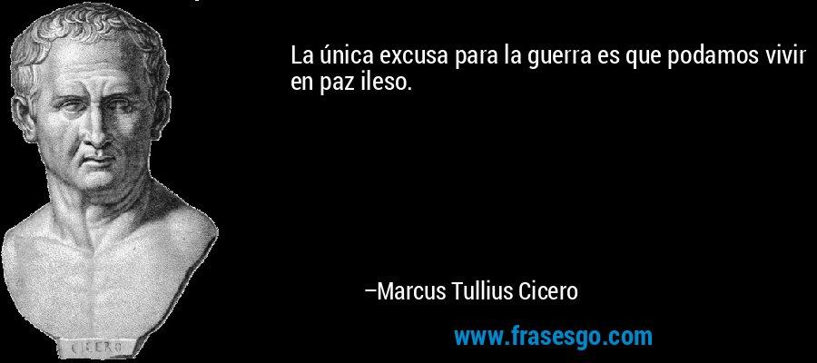 La única excusa para la guerra es que podamos vivir en paz ileso. – Marcus Tullius Cicero