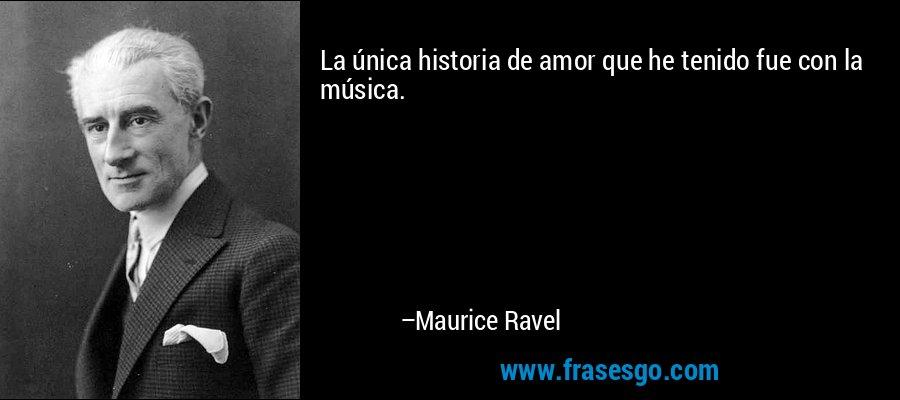 La única historia de amor que he tenido fue con la música. – Maurice Ravel