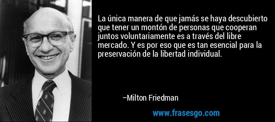 La única manera de que jamás se haya descubierto que tener un montón de personas que cooperan juntos voluntariamente es a través del libre mercado. Y es por eso que es tan esencial para la preservación de la libertad individual. – Milton Friedman