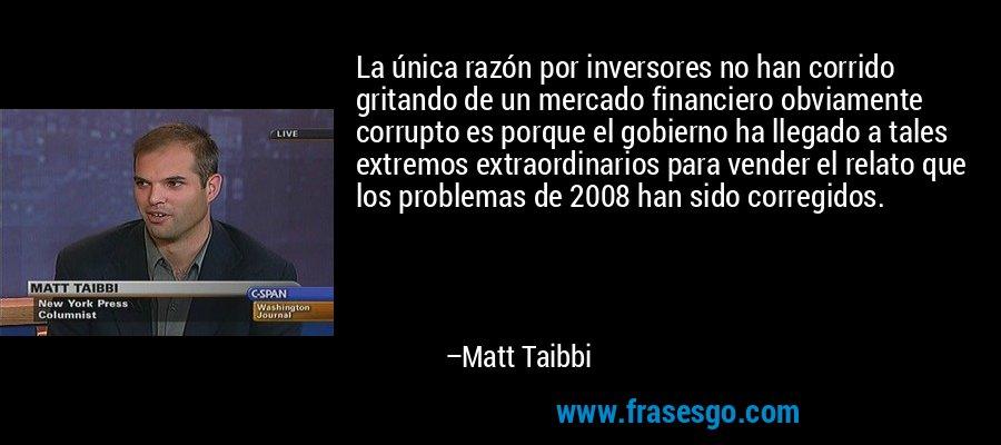 La única razón por inversores no han corrido gritando de un mercado financiero obviamente corrupto es porque el gobierno ha llegado a tales extremos extraordinarios para vender el relato que los problemas de 2008 han sido corregidos. – Matt Taibbi