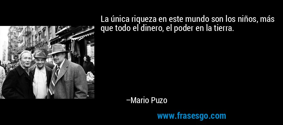 La única riqueza en este mundo son los niños, más que todo el dinero, el poder en la tierra. – Mario Puzo