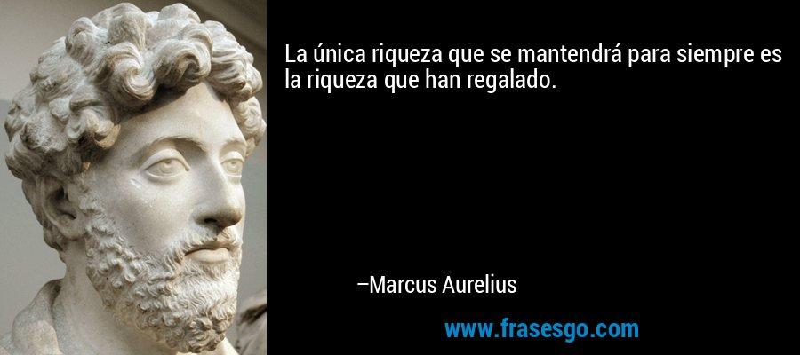 La única riqueza que se mantendrá para siempre es la riqueza que han regalado. – Marcus Aurelius