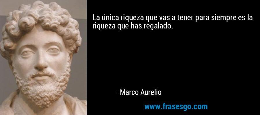 La única riqueza que vas a tener para siempre es la riqueza que has regalado. – Marco Aurelio
