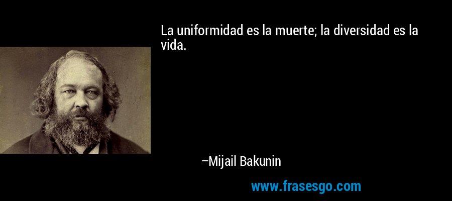 La uniformidad es la muerte; la diversidad es la vida. – Mijail Bakunin
