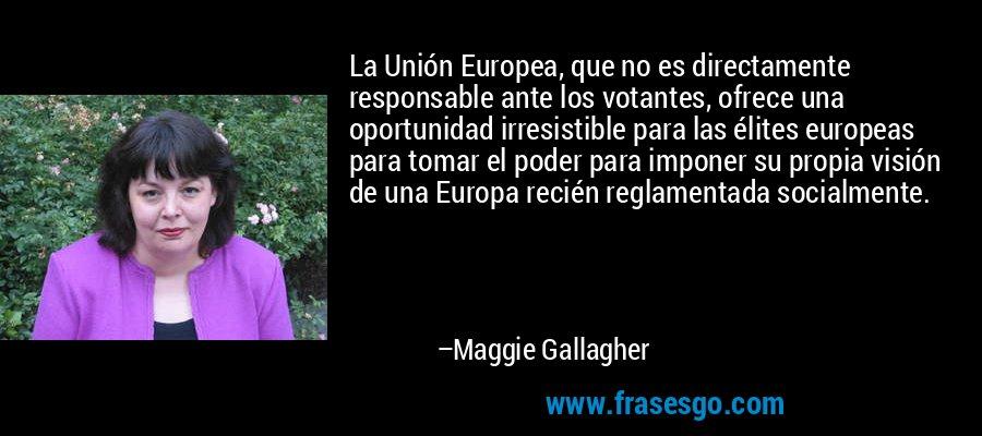 La Unión Europea, que no es directamente responsable ante los votantes, ofrece una oportunidad irresistible para las élites europeas para tomar el poder para imponer su propia visión de una Europa recién reglamentada socialmente. – Maggie Gallagher