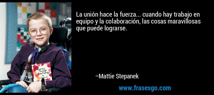 La unión hace la fuerza... cuando hay trabajo en equipo y la colaboración, las cosas maravillosas que puede lograrse. – Mattie Stepanek