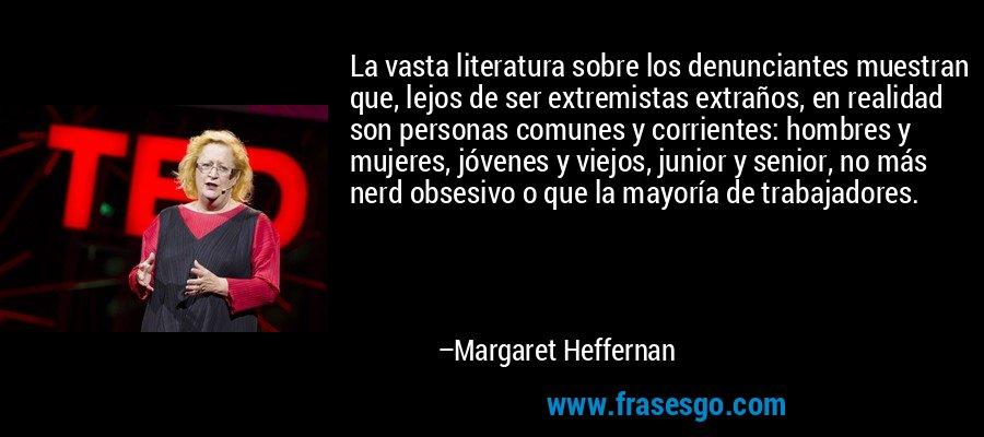 La vasta literatura sobre los denunciantes muestran que, lejos de ser extremistas extraños, en realidad son personas comunes y corrientes: hombres y mujeres, jóvenes y viejos, junior y senior, no más nerd obsesivo o que la mayoría de trabajadores. – Margaret Heffernan