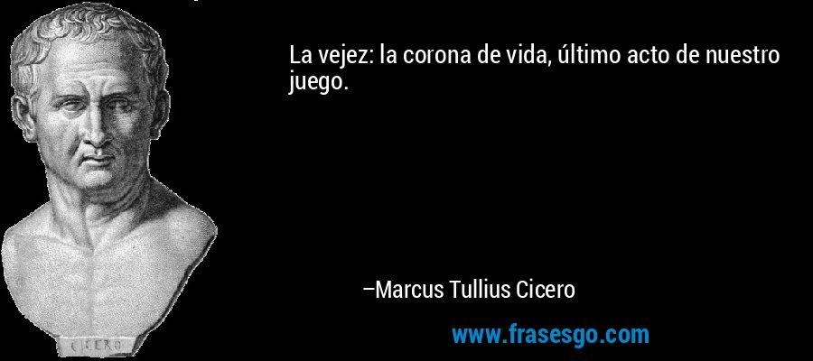 La vejez: la corona de vida, último acto de nuestro juego. – Marcus Tullius Cicero