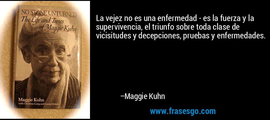 La vejez no es una enfermedad - es la fuerza y la supervivencia, el triunfo sobre toda clase de vicisitudes y decepciones, pruebas y enfermedades. – Maggie Kuhn