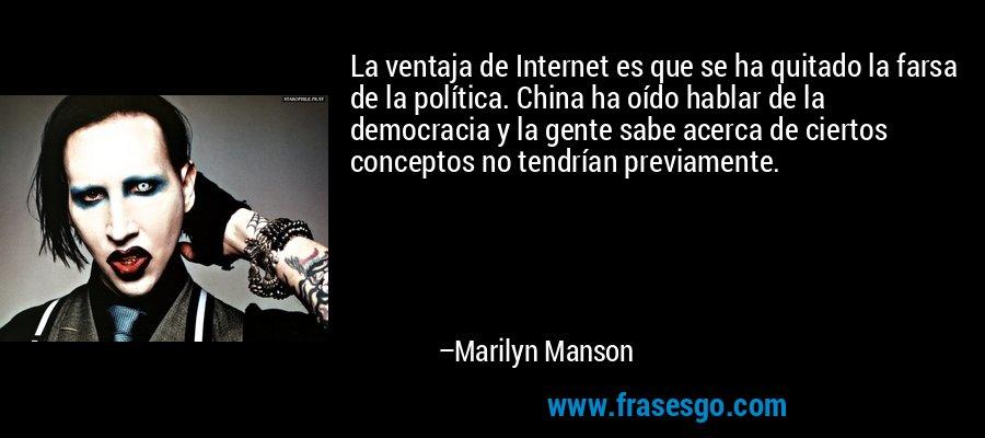 La ventaja de Internet es que se ha quitado la farsa de la política. China ha oído hablar de la democracia y la gente sabe acerca de ciertos conceptos no tendrían previamente. – Marilyn Manson