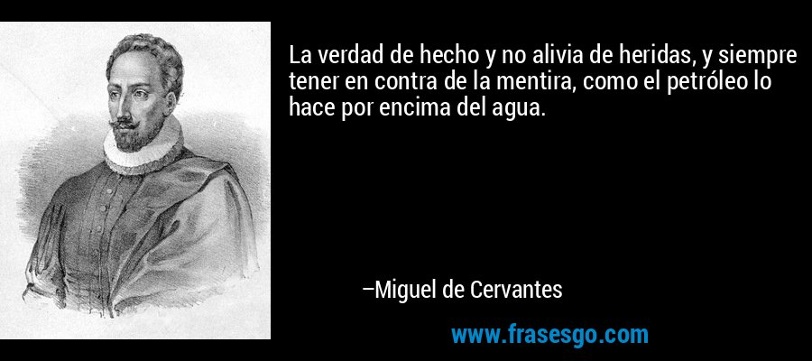La verdad de hecho y no alivia de heridas, y siempre tener en contra de la mentira, como el petróleo lo hace por encima del agua. – Miguel de Cervantes