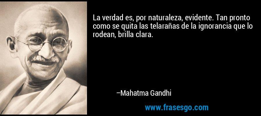 La verdad es, por naturaleza, evidente. Tan pronto como se quita las telarañas de la ignorancia que lo rodean, brilla clara. – Mahatma Gandhi