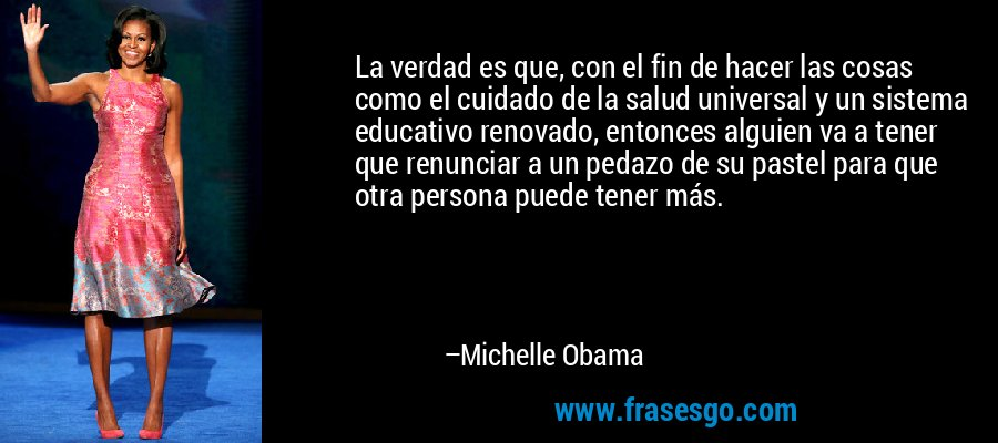 La verdad es que, con el fin de hacer las cosas como el cuidado de la salud universal y un sistema educativo renovado, entonces alguien va a tener que renunciar a un pedazo de su pastel para que otra persona puede tener más. – Michelle Obama