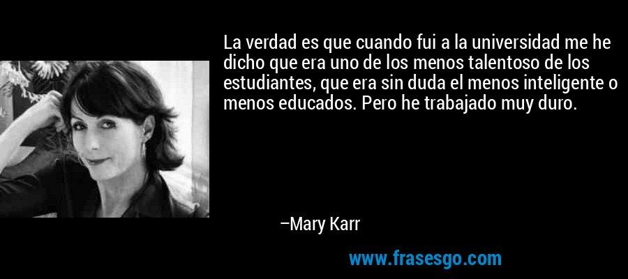 La verdad es que cuando fui a la universidad me he dicho que era uno de los menos talentoso de los estudiantes, que era sin duda el menos inteligente o menos educados. Pero he trabajado muy duro. – Mary Karr
