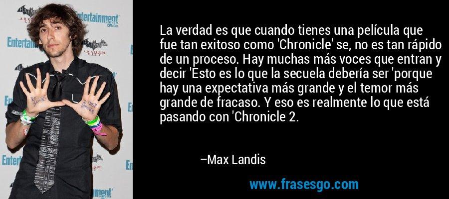 La verdad es que cuando tienes una película que fue tan exitoso como 'Chronicle' se, no es tan rápido de un proceso. Hay muchas más voces que entran y decir 'Esto es lo que la secuela debería ser 'porque hay una expectativa más grande y el temor más grande de fracaso. Y eso es realmente lo que está pasando con 'Chronicle 2. – Max Landis