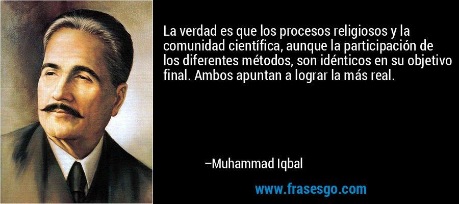 La verdad es que los procesos religiosos y la comunidad científica, aunque la participación de los diferentes métodos, son idénticos en su objetivo final. Ambos apuntan a lograr la más real. – Muhammad Iqbal