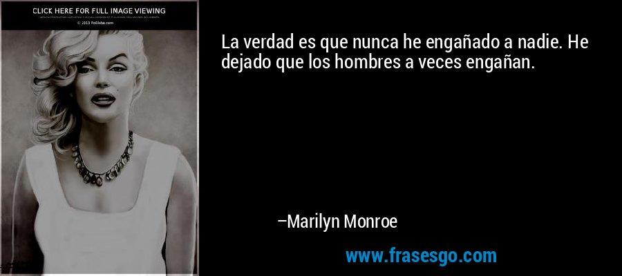 La verdad es que nunca he engañado a nadie. He dejado que los hombres a veces engañan. – Marilyn Monroe
